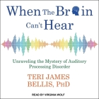 When the Brain Can't Hear Lib/E: Unraveling the Mystery of Auditory Processing Disorder Cover Image