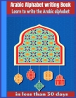 Arabic Alphabet writing Book-Learn to write the Arabic alphabet in less than 30 days: Arabic Alphabet writing Book Gateway to Arabic: Handwriting book Cover Image