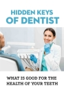 Hidden Keys Of Dentist: What Is Good For The Health Of Your Teeth: Keys That Mainstream Dentistry Has Hidden Cover Image