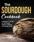 The Sourdough Cookbook: A Beginner's Guide to Sourdough Starters & Baking Sourdough Bread [Sourdough Bread Recipes] Cover Image