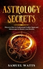 Astrology Secrets: Discover How to Understand Zodiac Signs and Horoscopes to Master your Destiny Cover Image