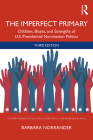 The Imperfect Primary: Oddities, Biases, and Strengths of U.S. Presidential Nomination Politics (Controversies in Electoral Democracy and Representation) Cover Image