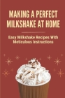 Making A Perfect Milkshake At Home: Easy Milkshake Recipes With Meticulous Instructions: How To Make Milkshake Thicker Cover Image