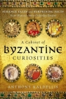 A Cabinet of Byzantine Curiosities: Strange Tales and Surprising Facts from History's Most Orthodox Empire Cover Image