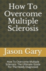 How To Overcome Multiple Sclerosis: How To Overcome Multiple Sclerosis: The Ultimate Guide For The Newly Diagnosed Cover Image