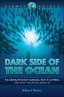 Dark Side of the Ocean: The Destruction of Our Seas, Why It Matters, and What We Can Do about It Cover Image