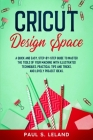 Cricut Design Space: A Quick and Easy, Step-by-Step Guide to Master the Tools of Your Machine With Illustrated Techniques, Practical Tips a Cover Image