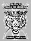 100 libro da colorare con animali per bambini e adolescenti: Disegni antistress per colorare, rilassarsi e distendersi (libri da colorare per adulti) Cover Image