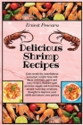 Delicious Shrimp Recipes: Gain creativity, tastefulness and a fast weight-loss with these delicious, quick and easy recipes. Balance your protei Cover Image