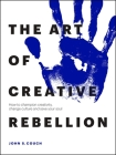 The Art of Creative Rebellion: How to Champion Creativity, Change Culture and Save Your Soul Cover Image