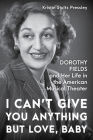 I Can't Give You Anything But Love, Baby: Dorothy Fields and Her Life in the American Musical Theater Cover Image