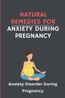 Natural Remedies For Anxiety During Pregnancy: Anxiety Disorder During Pregnancy: Anxiety Disorders During Pregnancy And The Postpartum Period Cover Image