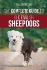 The Complete Guide to Old English Sheepdogs: Finding, Selecting, Raising, Feeding, Training, and Loving Your New OES Puppy Cover Image