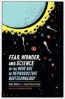 Fear, Wonder, and Science in the New Age of Reproductive Biotechnology Cover Image