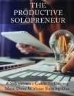 The Productive Solopreneur: A Solopreneur's Guide to Getting More Done Without Burning Out Cover Image