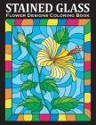 Stained Glass Coloring Book: An Amazing Flower Designs Adult Coloring Book for Stress Relief and Relaxation Cover Image