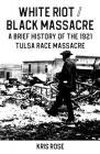 White Riot / Black Massacre: A Brief History of the 1921 Tulsa Race Massacre Cover Image