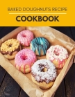 Baked Doughnuts Recipe Cookbook: Simple and Delicious Recipes For Heavenly Homemade Baked Donuts, Mini Donuts With Chocolate and More For Beginners Cover Image