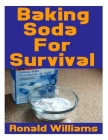 Baking Soda For Survival: The Top Critical Home DIY Uses For Baking Soda In A Life-Or-Death Survival Or Disaster Scenario Cover Image