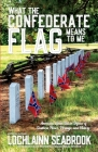 What the Confederate Flag Means to Me: Americans Speak Out in Defense of Southern Honor, Heritage, and History Cover Image