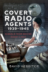 Covert Radio Agents, 1939-1945: Signals from Behind Enemy Lines Cover Image
