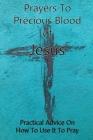 Prayers To Precious Blood of Jesus: Practical Advice On How To Use It To Pray: Books On Prayer Cover Image