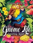 Gnome Life Coloring Book: An Adult Coloring Book Featuring Fun, Whimsical and Beautiful Gnomes for Stress Relief and Relaxation Cover Image
