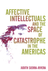 Affective Intellectuals and the Space of Catastrophe in the Americas (Global Latin/o Americas) Cover Image
