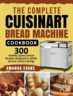 The Complete Cuisinart Bread Machine Cookbook: 300 Healthy Savory Bread Recipes designed to satisfy all your bread cravings Cover Image