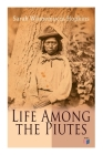 Life Among the Piutes: The First Autobiography of a Native American Woman: First Meeting of Piutes and Whites, Domestic and Social Moralities of Piutes, Wars and Their Causes, Reservation of Pyramid and Muddy Lakes Cover Image