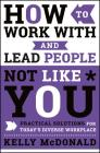 How to Work with and Lead People Not Like You: Practical Solutions for Today's Diverse Workplace Cover Image