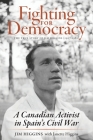 Fighting for Democracy: The True Story of Jim Higgins (1907-1982), A Canadian Activist in Spain's Civil War Cover Image