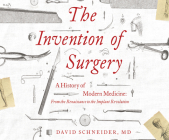 The Invention of Surgery: A History of Modern Medicine: From the Renaissance to the Implant Revolution Cover Image