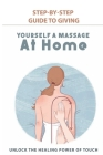 Step-By-Step Guide To Giving Yourself A Massage At Home: Unlock The Healing Power Of Touch: Healing Benefits Through Aromatherapy Cover Image