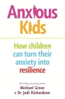 Anxious Kids: How Children Can Turn Their Anxiety into Resilience Cover Image