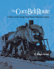 The Corn Belt Route: A History of the Chicago Great Western Railroad Company Cover Image