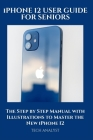 iPHONE 12 USER GUIDE FOR SENIORS: The Step by Step Manual with Illustrations to Master the New iPhone 12 Cover Image
