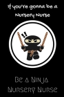 If you're gonna be a Nursery Nurse be a Ninja Nursery Nurse: For the Amazing Nursery Nurse in your life.Joke/Gag/Fun gift for all Seasons.Notebook/Jou Cover Image