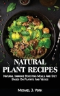 Natural Plant Recipes: Natural Immunie Boosting Meals And Diet Based On Platnts And Vegies Cover Image