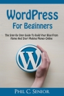 WordPress For Beginners: The Step By Step Guide To Build Your Blog From Home And Start Making Money Online Cover Image