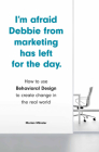 I'm Afraid Debbie from Marketing Has Left for the Day: How to Use Behavioral Design to Create Change in the Real World Cover Image