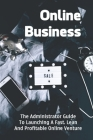 Online Business: The Administrator Guide To Launching A Fast, Lean And Profitable Online Venture: Online Business Plan Cover Image
