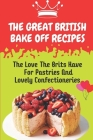 The Great British Bake Off Recipes: The Love The Brits Have For Pastries And Lovely Confectioneries: Uk Dessert Recipes Cover Image