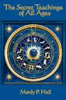 The Secret Teachings of All Ages: An Encyclopedic Outline of Masonic, Hermetic, Qabbalistic and Rosicrucian Symbolical Philosophy Cover Image