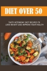 Diet Over 50: Tasty Ketogenic Diet Recipes To Lose Weight And Improve Your Health: Guide To Losing Weight Cover Image