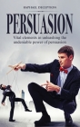 Persuasion: Vital elements in unleashing the undeniable power of persuasion Cover Image