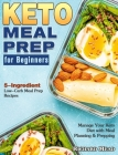 Keto Meal Prep for Beginners: 5-Ingredient Low-Carb Meal Prep Recipes to Manage Your Keto Diet with Meal Planning & Prepping Cover Image