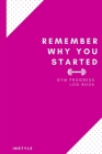 Remember Why You Started Gym Log Book: 6 x 9 Inches - Pink Cover Gym, Fitness, and Training Diary - Set Goals, Track Workouts, Diet and Record Progres Cover Image