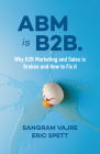ABM Is B2B.: Why B2B Marketing and Sales Is Broken and How to Fix It Cover Image