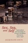 Sex, Sea, and Self: Nationalism and Sexuality in French Caribbean Discourse, 1924-1948 (Contemporary French and Francophone Cultures Lup) Cover Image